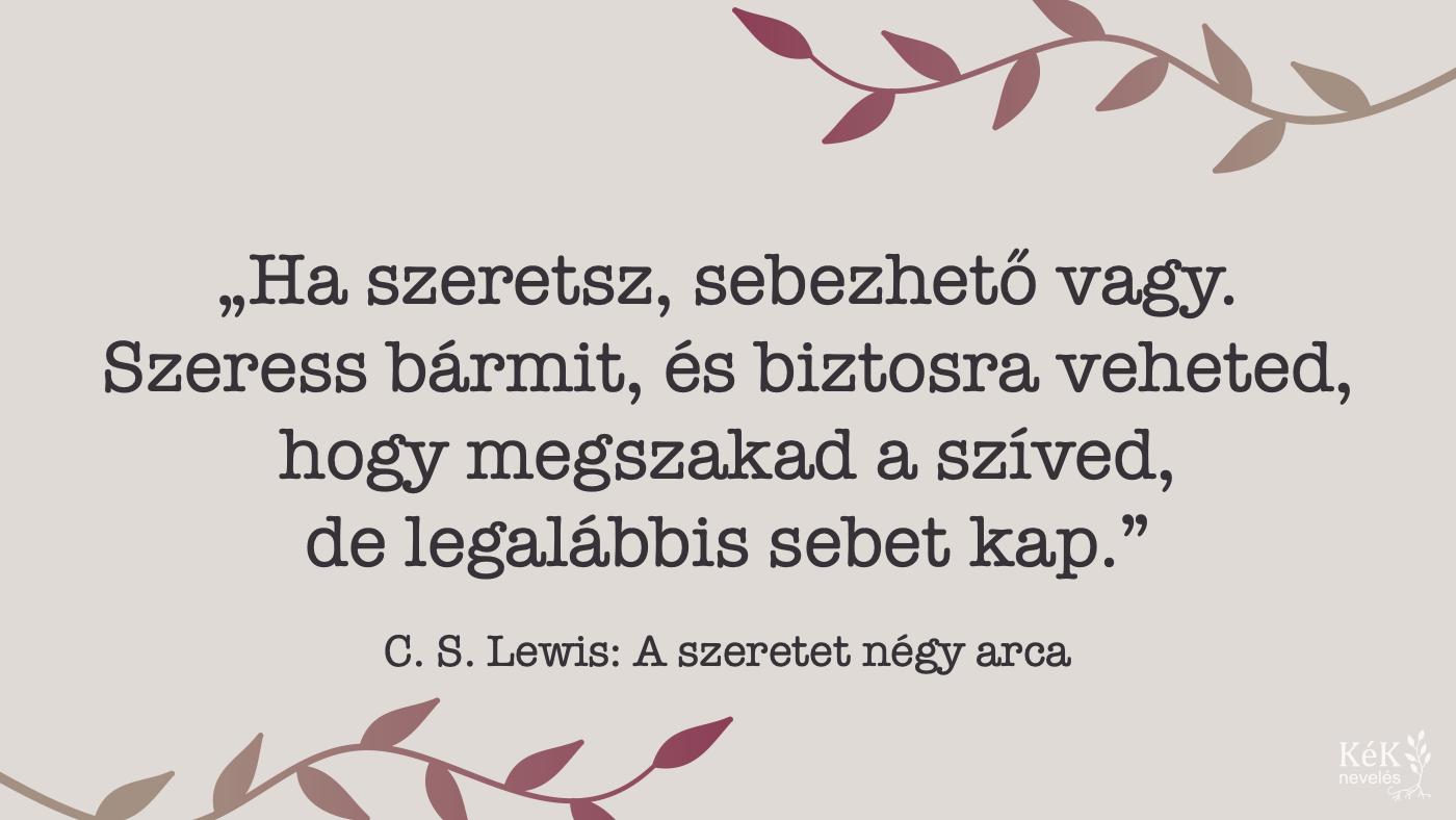"""""""Ha szeretsz, sebezhető vagy. Szeress bármit, és biztosra veheted, hogy megszakad a szíved, de legalábbis sebet kap."""" C. S. Lewis: A szeretet négy arca"""