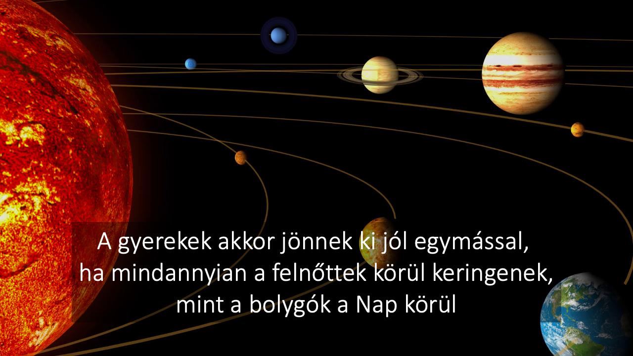 A gyerekek akkor jönnek ki jól egymssal, hamindannyian a felnőttjeik körül keringenek, mint bolygók a Nap körül.